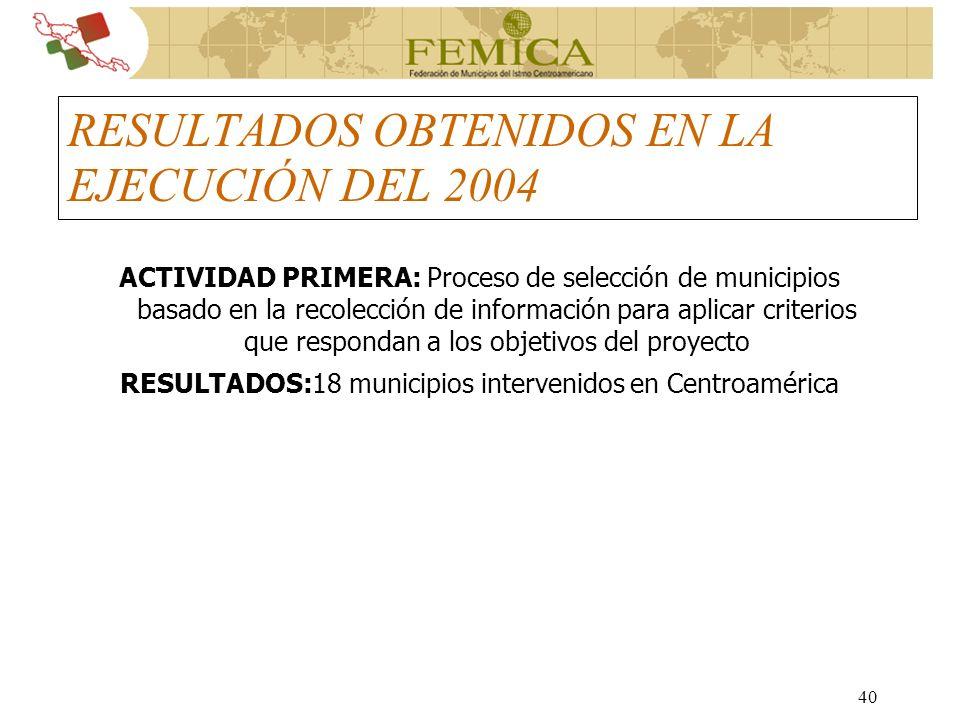 40 RESULTADOS OBTENIDOS EN LA EJECUCIÓN DEL 2004 ACTIVIDAD PRIMERA: Proceso de selección de municipios basado en la recolección de información para ap