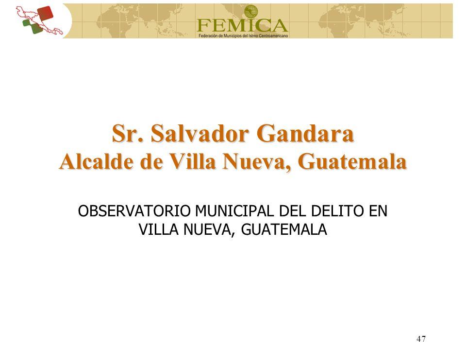 47 Sr. Salvador Gandara Alcalde de Villa Nueva, Guatemala OBSERVATORIO MUNICIPAL DEL DELITO EN VILLA NUEVA, GUATEMALA