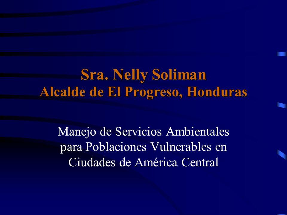 Sra. Nelly Soliman Alcalde de El Progreso, Honduras Manejo de Servicios Ambientales para Poblaciones Vulnerables en Ciudades de América Central