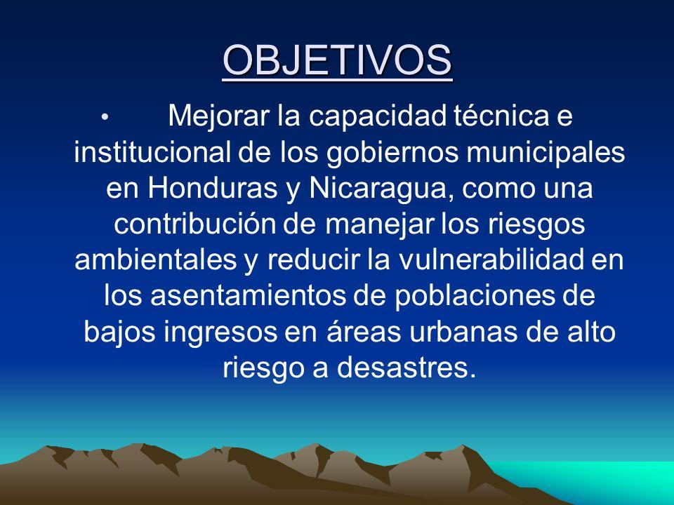 OBJETIVOS Mejorar la capacidad técnica e institucional de los gobiernos municipales en Honduras y Nicaragua, como una contribución de manejar los ries