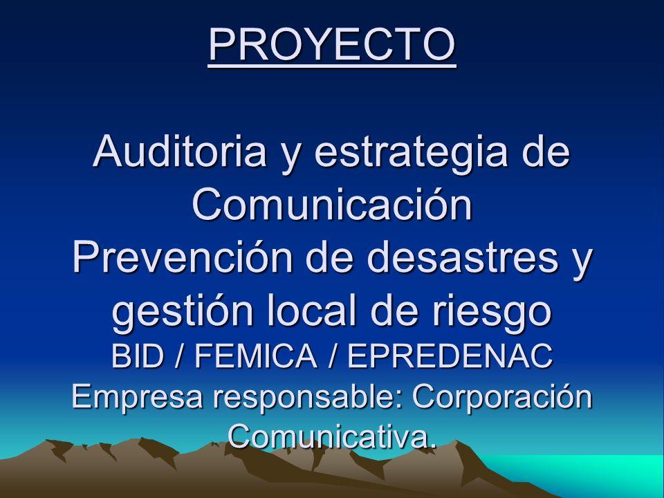 PROYECTO Auditoria y estrategia de Comunicación Prevención de desastres y gestión local de riesgo BID / FEMICA / EPREDENAC Empresa responsable: Corpor