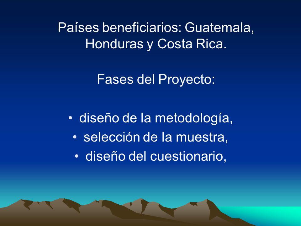 Países beneficiarios: Guatemala, Honduras y Costa Rica. Fases del Proyecto: diseño de la metodología, selección de la muestra, diseño del cuestionario