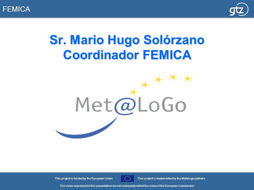 FEMICA This project is funded by the European UnionThis project is implemented by the Metalogo partners The views expressed in this presentation do no