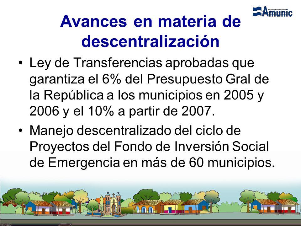 Avances en materia de descentralización Ley de Transferencias aprobadas que garantiza el 6% del Presupuesto Gral de la República a los municipios en 2005 y 2006 y el 10% a partir de 2007.