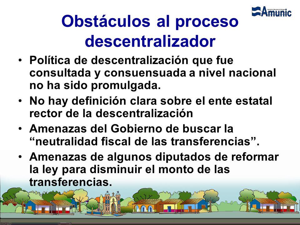 Obstáculos al proceso descentralizador Política de descentralización que fue consultada y consuensuada a nivel nacional no ha sido promulgada. No hay