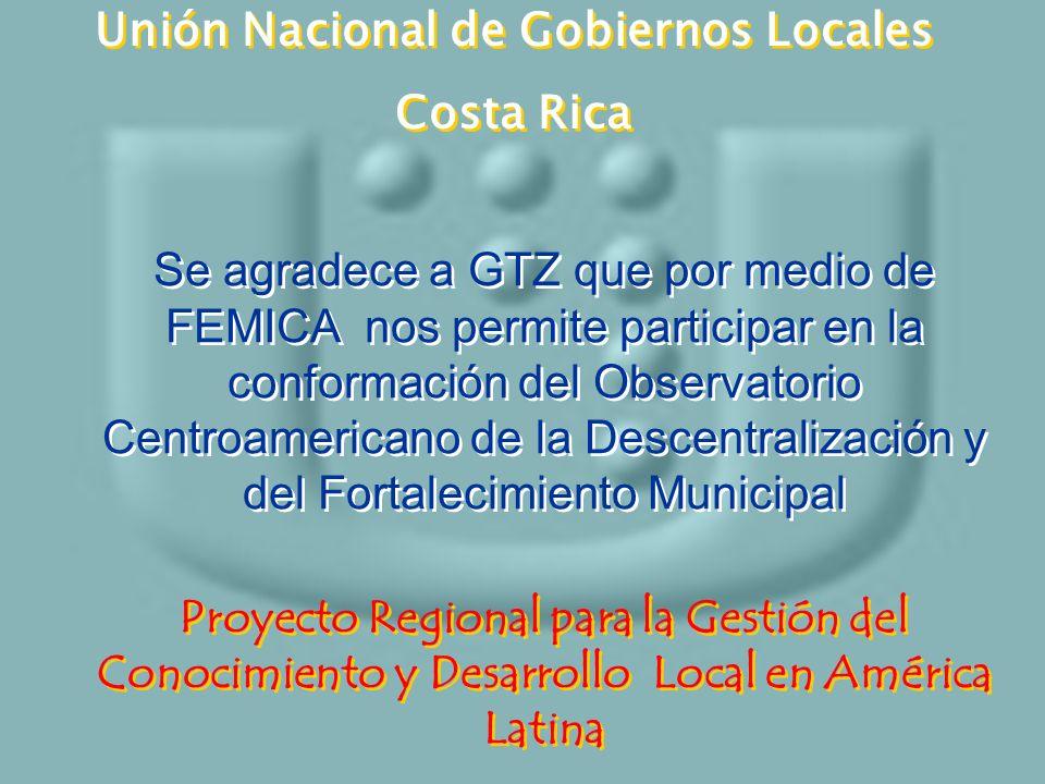 Unión Nacional de Gobiernos Locales Costa Rica Unión Nacional de Gobiernos Locales Costa Rica Se agradece a GTZ que por medio de FEMICA nos permite pa
