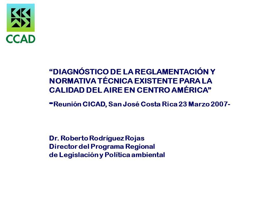 DIAGNÓSTICO DE LA REGLAMENTACIÓN Y NORMATIVA TÉCNICA EXISTENTE PARA LA CALIDAD DEL AIRE EN CENTRO AMÉRICA - Reunión CICAD, San José Costa Rica 23 Marz