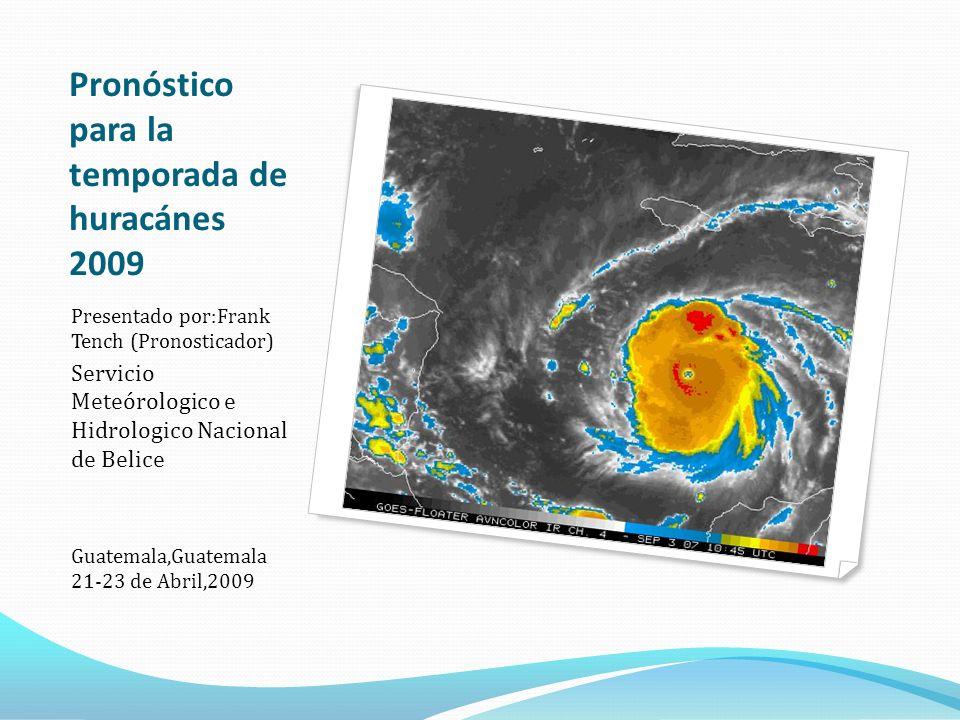Pronóstico para la temporada de huracánes 2009 Presentado por:Frank Tench (Pronosticador) Servicio Meteórologico e Hidrologico Nacional de Belice Guatemala,Guatemala 21-23 de Abril,2009