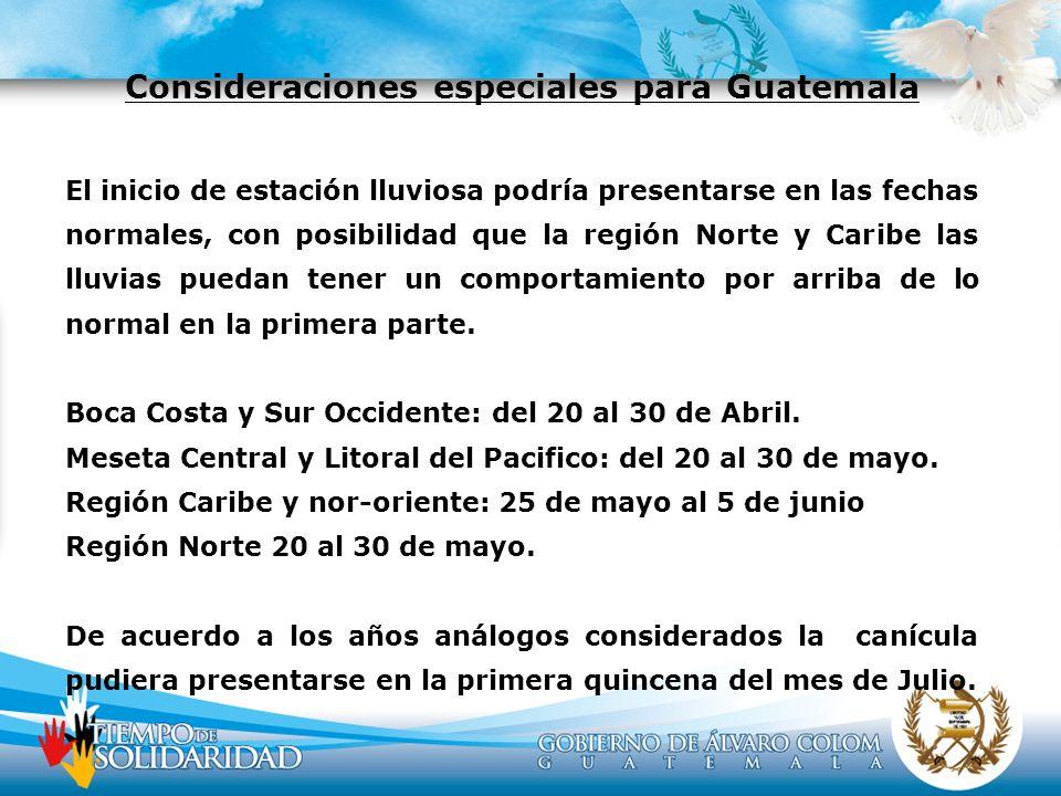 Consideraciones especiales para Guatemala El inicio de estación lluviosa podría presentarse en las fechas normales, con posibilidad que la región Nort