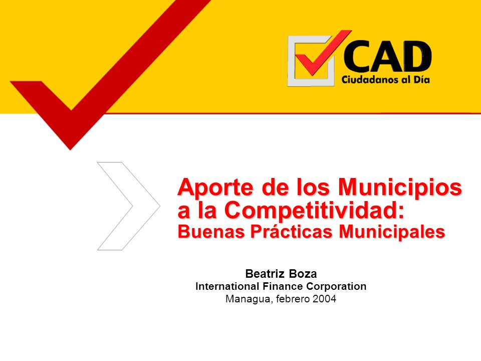 Aporte de los Municipios a la Competitividad: Buenas Prácticas Municipales Beatriz Boza International Finance Corporation Managua, febrero 2004
