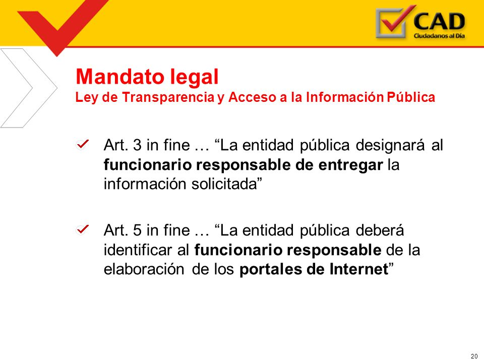20 Mandato legal Ley de Transparencia y Acceso a la Información Pública Art. 3 in fine … La entidad pública designará al funcionario responsable de en