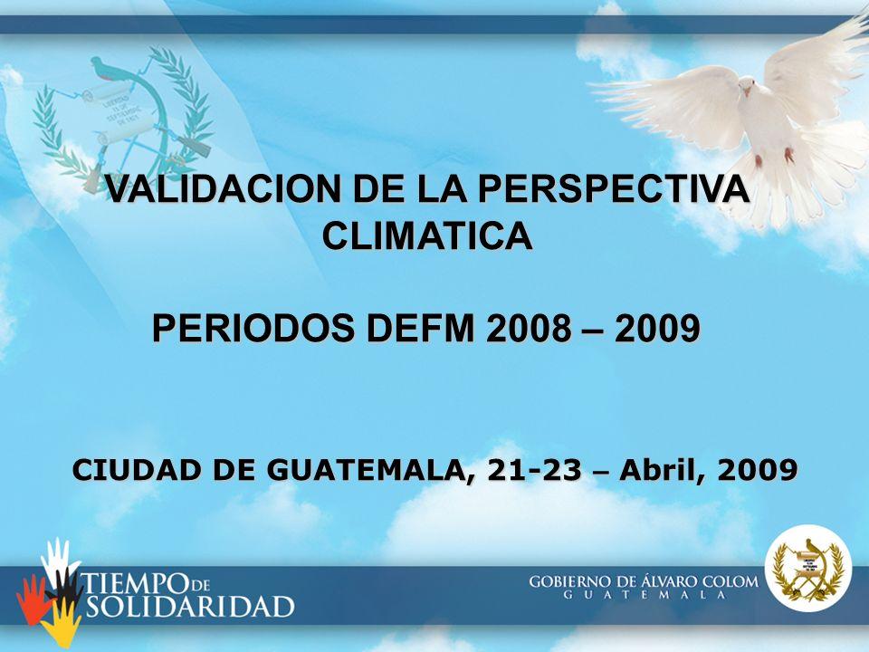 VALIDACION DE LA PERSPECTIVA CLIMATICA PERIODOS DEFM 2008 – 2009 CIUDAD DE GUATEMALA, 21-23 – Abril, 2009
