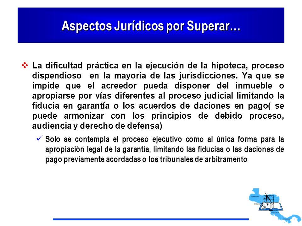 Aspectos Jurídicos por Superar… La dificultad práctica en la ejecución de la hipoteca, proceso dispendioso en la mayoría de las jurisdicciones. Ya que