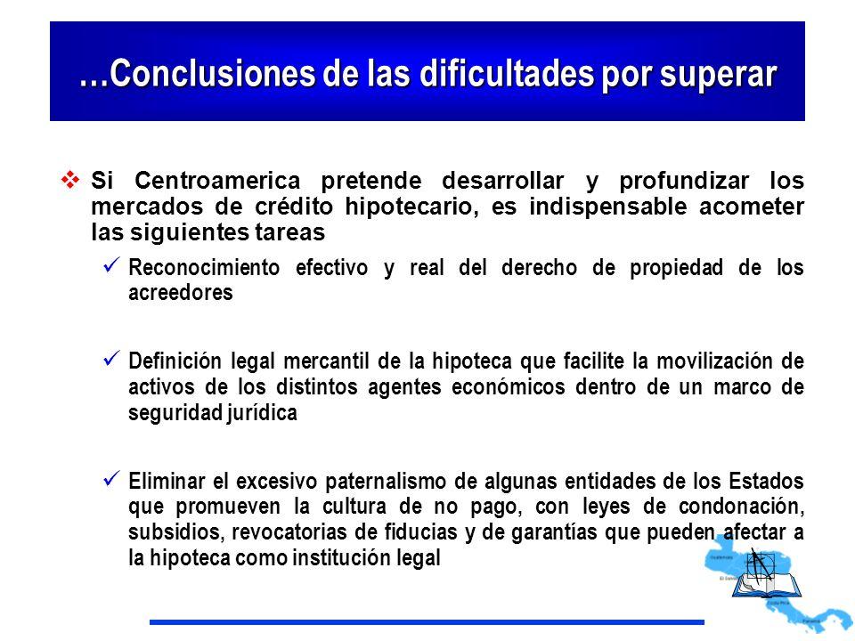 …Conclusiones de las dificultades por superar Si Centroamerica pretende desarrollar y profundizar los mercados de crédito hipotecario, es indispensabl