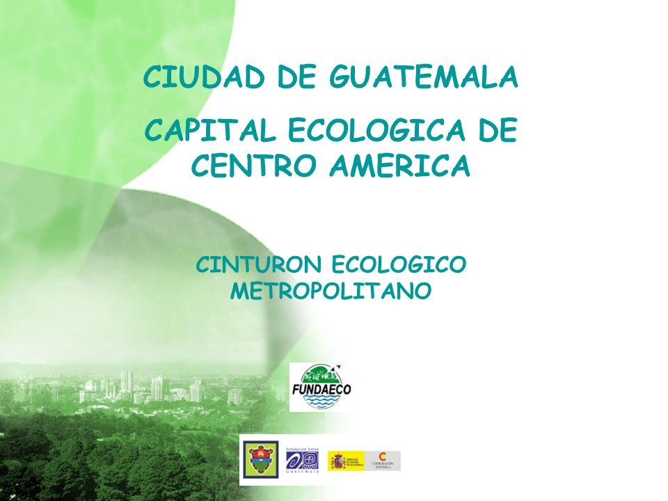 CIUDAD DE GUATEMALA CAPITAL ECOLOGICA DE CENTRO AMERICA CINTURON ECOLOGICO METROPOLITANO
