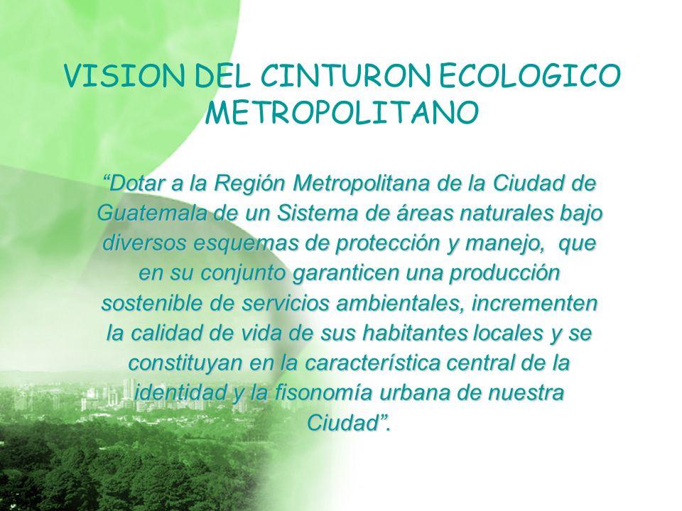 VISION DEL CINTURON ECOLOGICO METROPOLITANO Dotar a la Región Metropolitana de la Ciudad de Guatemala de un Sistema de áreas naturales bajo diversos esquemas de protección y manejo, que en su conjunto garanticen una producción sostenible de servicios ambientales, incrementen la calidad de vida de sus habitantes locales y se constituyan en la característica central de la identidad y la fisonomía urbana de nuestra Ciudad.