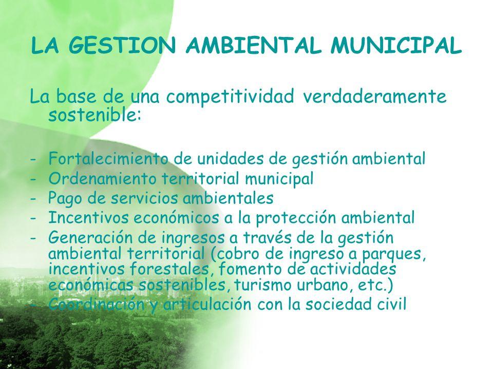 LA GESTION AMBIENTAL MUNICIPAL La base de una competitividad verdaderamente sostenible: -Fortalecimiento de unidades de gestión ambiental -Ordenamiento territorial municipal -Pago de servicios ambientales -Incentivos económicos a la protección ambiental -Generación de ingresos a través de la gestión ambiental territorial (cobro de ingreso a parques, incentivos forestales, fomento de actividades económicas sostenibles, turismo urbano, etc.) -Coordinación y articulación con la sociedad civil