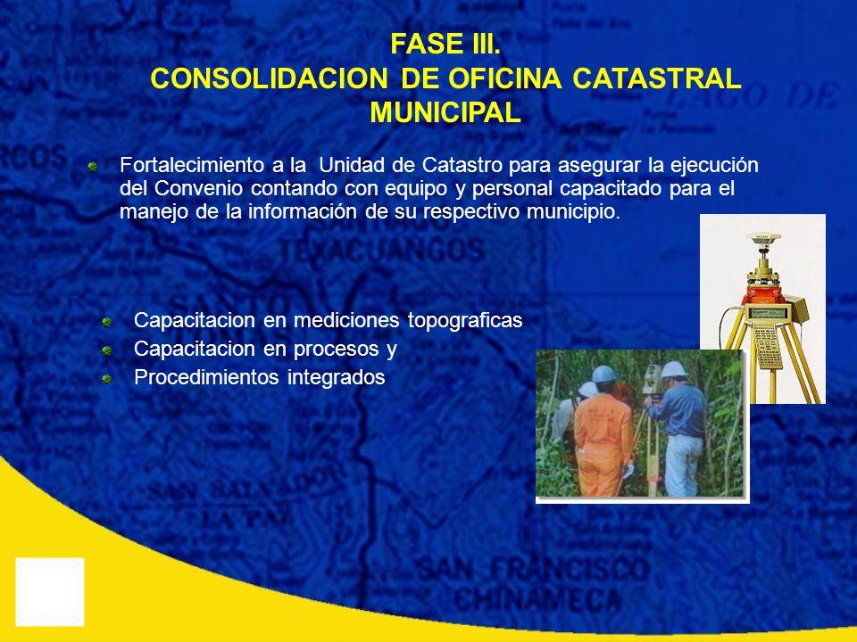 FASE III. CONSOLIDACION DE OFICINA CATASTRAL MUNICIPAL Fortalecimiento a la Unidad de Catastro para asegurar la ejecución del Convenio contando con eq
