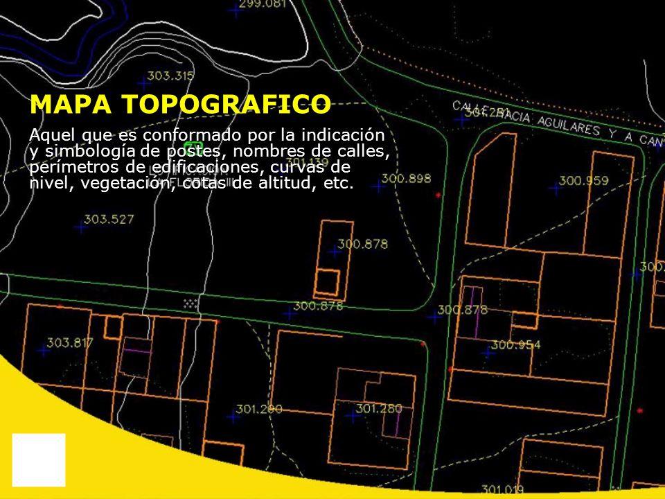 MAPA TOPOGRAFICO Aquel que es conformado por la indicación y simbología de postes, nombres de calles, perímetros de edificaciones, curvas de nivel, ve