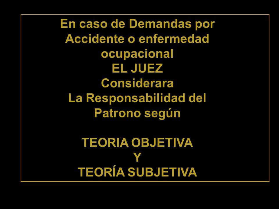 En caso de Demandas por Accidente o enfermedad ocupacional EL JUEZ Considerara La Responsabilidad del Patrono según TEORIA OBJETIVA Y TEORÍA SUBJETIVA