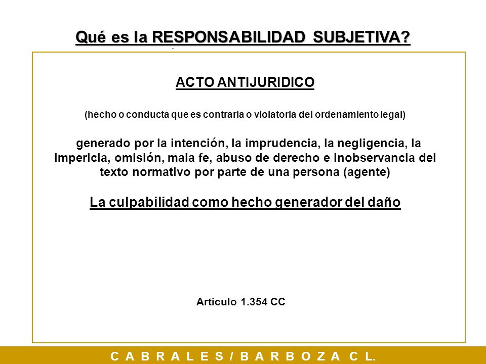 Responsabilidad SUBJETIVA, ACTO ANTIJURIDICO (hecho o conducta que es contraria o violatoria del ordenamiento legal) generado por la intención, la imp
