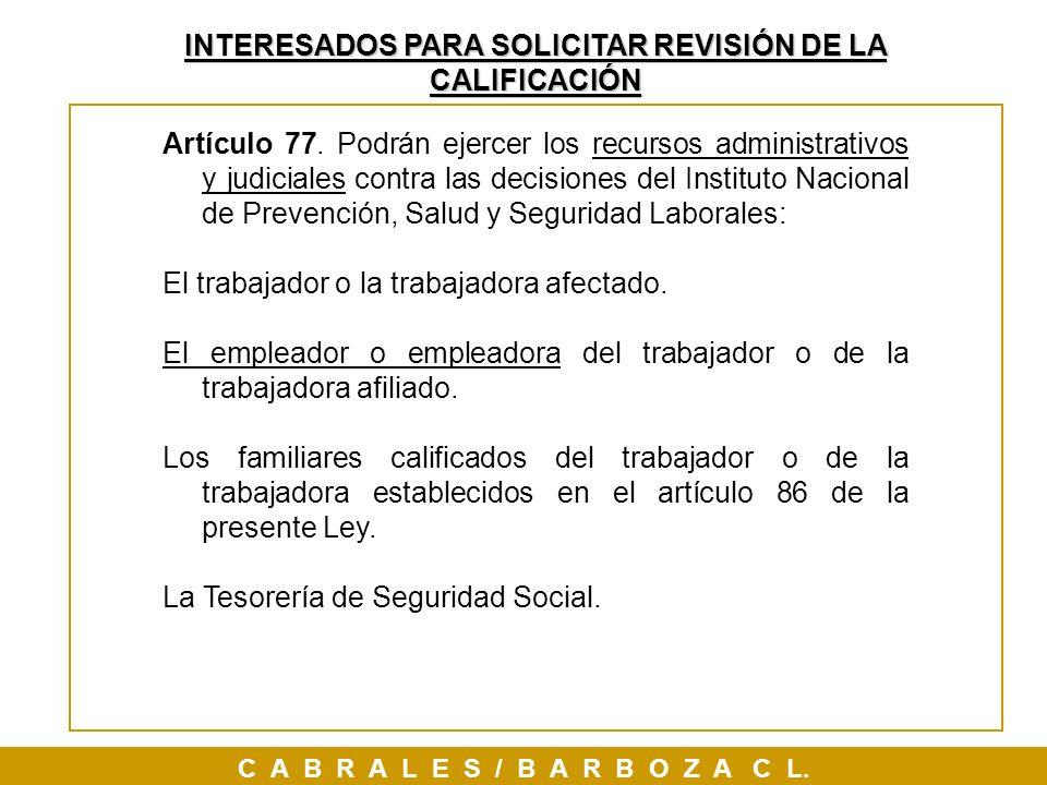 INTERESADOS PARA SOLICITAR REVISIÓN DE LA CALIFICACIÓN C A B R A L E S / B A R B O Z A C L. Artículo 77. Podrán ejercer los recursos administrativos y