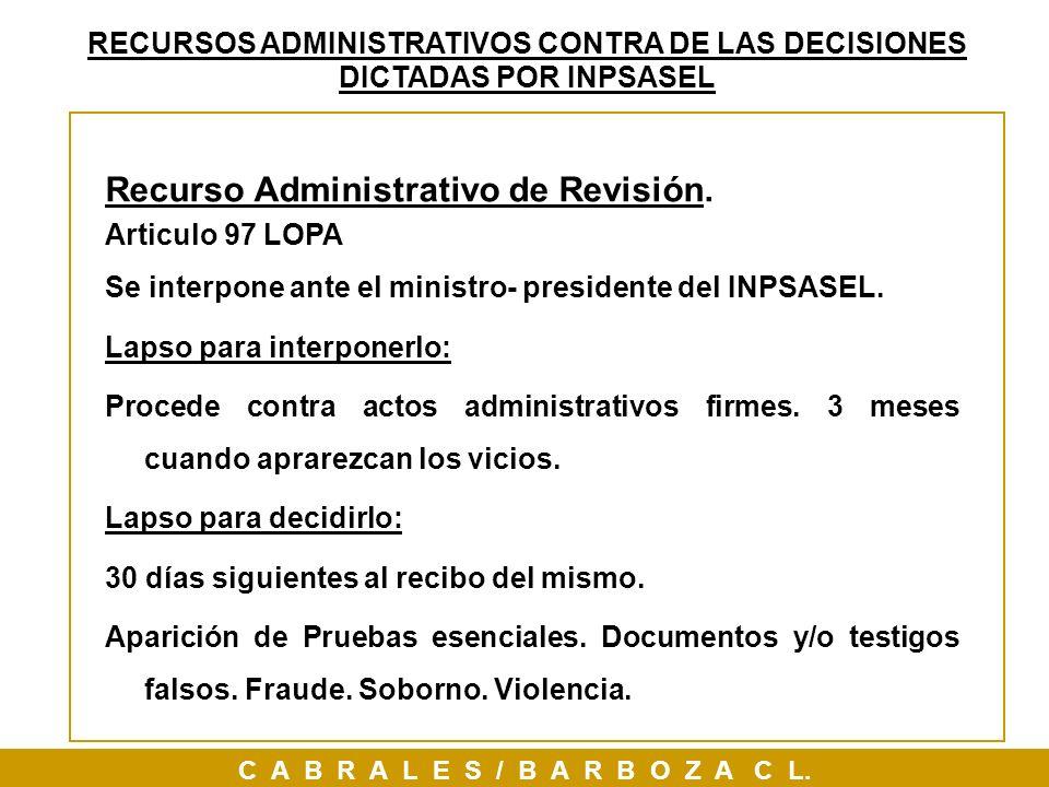 Recurso Administrativo de Revisión. Articulo 97 LOPA Se interpone ante el ministro- presidente del INPSASEL. Lapso para interponerlo: Procede contra a