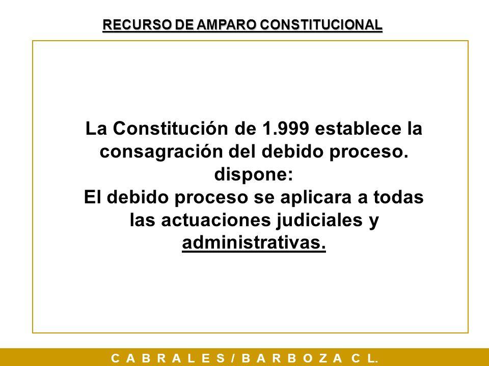 RECURSO DE AMPARO CONSTITUCIONAL C A B R A L E S / B A R B O Z A C L. La Constitución de 1.999 establece la consagración del debido proceso. dispone: