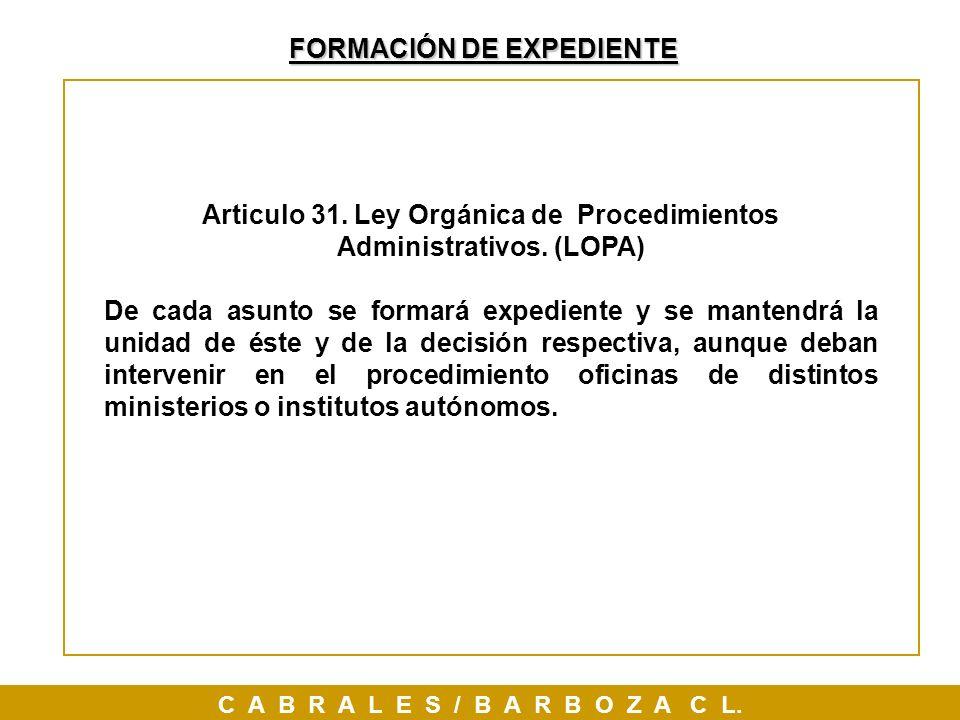 FORMACIÓN DE EXPEDIENTE C A B R A L E S / B A R B O Z A C L. Articulo 31. Ley Orgánica de Procedimientos Administrativos. (LOPA) De cada asunto se for