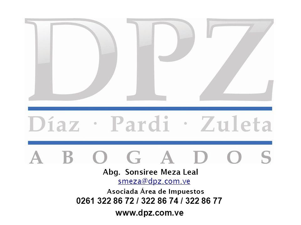 Abg. Sonsiree Meza Leal smeza@dpz.com.ve Asociada Área de Impuestos 0261 322 86 72 / 322 86 74 / 322 86 77 www.dpz.com.ve