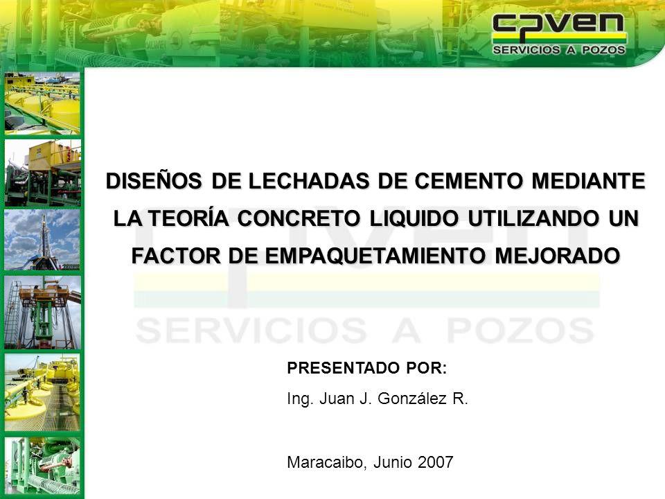 PRESENTADO POR: Ing. Juan J. González R. Maracaibo, Junio 2007 DISEÑOS DE LECHADAS DE CEMENTO MEDIANTE LA TEORÍA CONCRETO LIQUIDO UTILIZANDO UN FACTOR