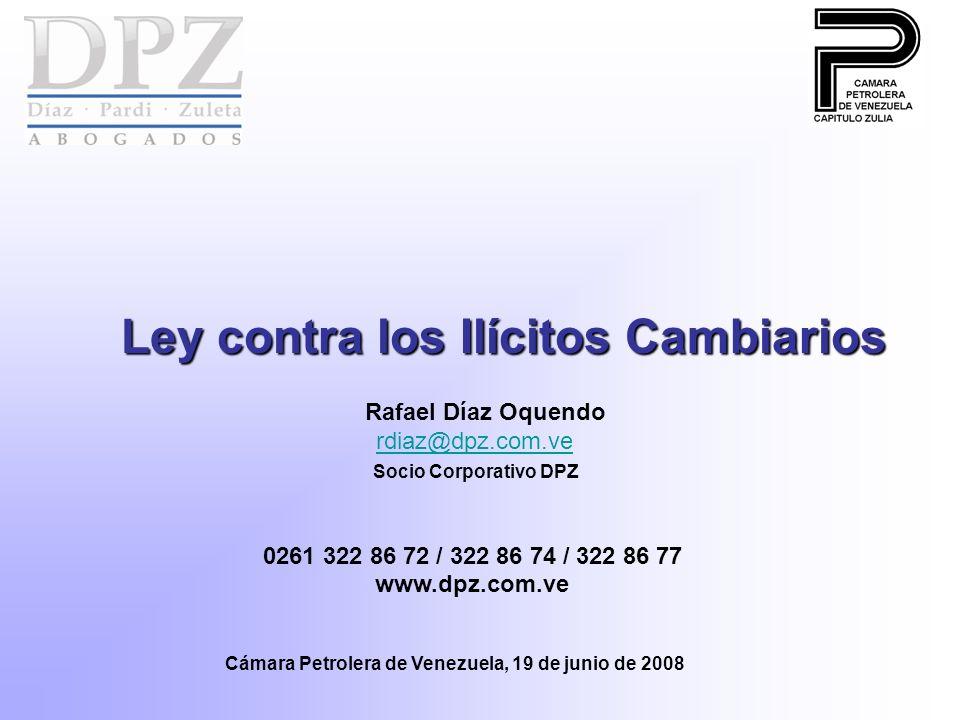 Ley contra los Ilícitos Cambiarios Rafael Díaz Oquendo rdiaz@dpz.com.ve rdiaz@dpz.com.ve Socio Corporativo DPZ 0261 322 86 72 / 322 86 74 / 322 86 77 www.dpz.com.ve Cámara Petrolera de Venezuela, 19 de junio de 2008