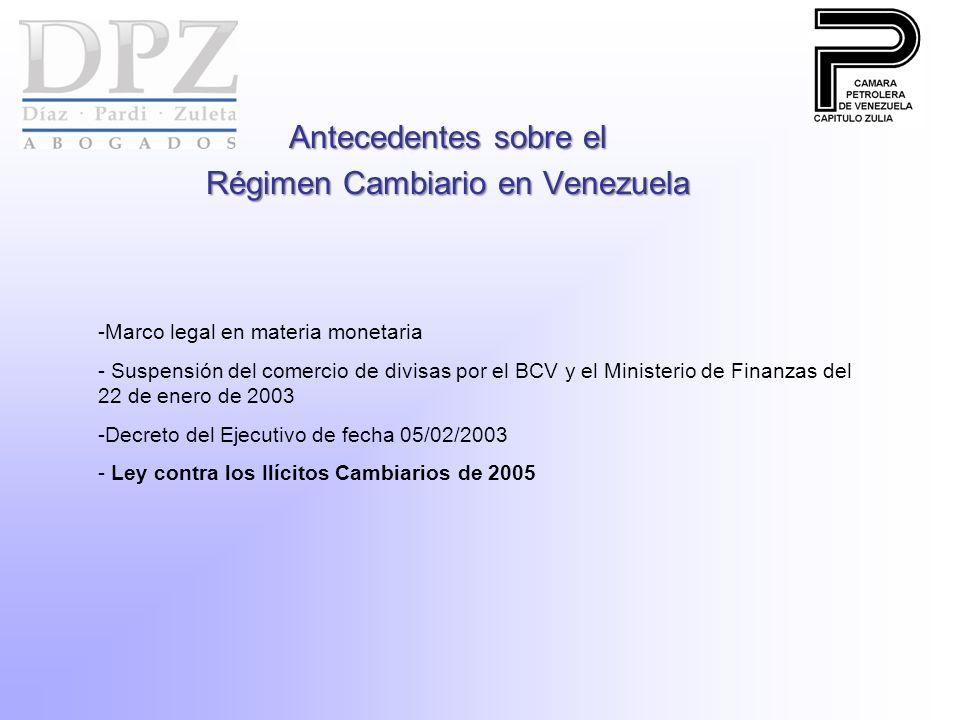 Antecedentes sobre el Régimen Cambiario en Venezuela -Marco legal en materia monetaria - Suspensión del comercio de divisas por el BCV y el Ministerio de Finanzas del 22 de enero de 2003 -Decreto del Ejecutivo de fecha 05/02/2003 - Ley contra los Ilícitos Cambiarios de 2005