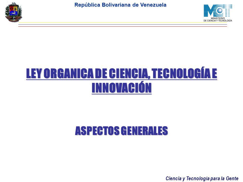 Ciencia y Tecnología para la Gente República Bolivariana de Venezuela LEY ORGANICA DE CIENCIA, TECNOLOGÍA E INNOVACIÓN ASPECTOS GENERALES
