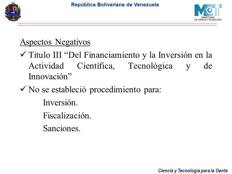 Ciencia y Tecnología para la Gente República Bolivariana de Venezuela Aspectos Negativos Titulo III Del Financiamiento y la Inversión en la Actividad Científica, Tecnológica y de Innovación No se estableció procedimiento para: Inversión.