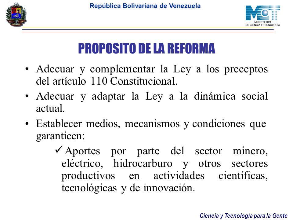 Ciencia y Tecnología para la Gente República Bolivariana de Venezuela PROPOSITO DE LA REFORMA Adecuar y complementar la Ley a los preceptos del artículo 110 Constitucional.