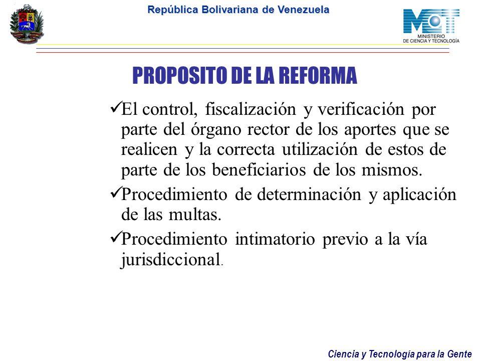 Ciencia y Tecnología para la Gente República Bolivariana de Venezuela PROPOSITO DE LA REFORMA El control, fiscalización y verificación por parte del órgano rector de los aportes que se realicen y la correcta utilización de estos de parte de los beneficiarios de los mismos.