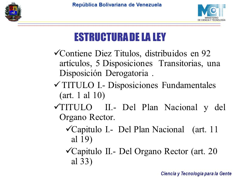 Ciencia y Tecnología para la Gente República Bolivariana de Venezuela ESTRUCTURA DE LA LEY Contiene Diez Titulos, distribuidos en 92 artículos, 5 Disposiciones Transitorias, una Disposición Derogatoria.