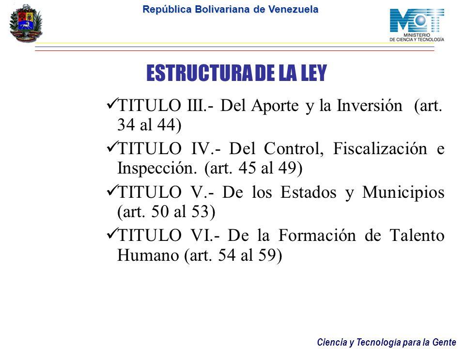 Ciencia y Tecnología para la Gente República Bolivariana de Venezuela ESTRUCTURA DE LA LEY Contiene Diez Titulos, distribuidos en 92 artículos, 5 Disp