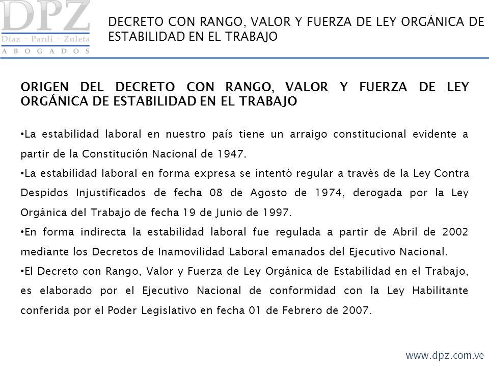 www.dpz.com.ve DECRETO CON RANGO, VALOR Y FUERZA DE LEY ORGÁNICA DE ESTABILIDAD EN EL TRABAJO ASPECTOS IMPORTANTES CONTENIDOS EN EL DECRETO CON RANGO, VALOR Y FUERZA DE LEY ORGÁNICA DE ESTABILIDAD EN EL TRABAJO Se establece la ESTABILIDAD ABSOLUTA, todo despido efectuado sin la debida autorización administrativa será considerado NULO.