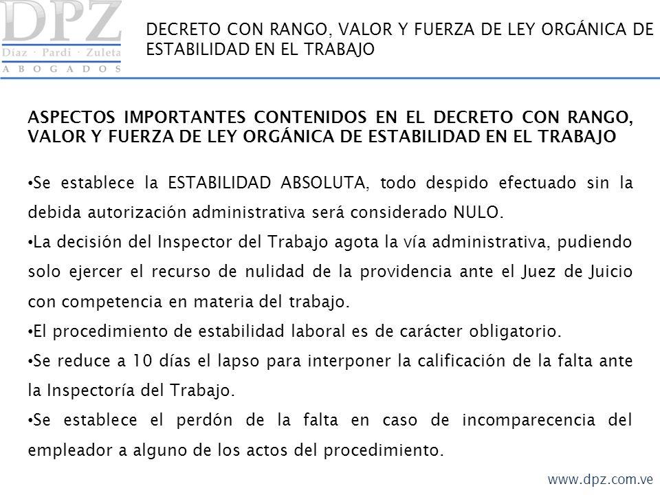 www.dpz.com.ve DECRETO CON RANGO, VALOR Y FUERZA DE LEY ORGÁNICA DE ESTABILIDAD EN EL TRABAJO ASPECTOS IMPORTANTES CONTENIDOS EN EL DECRETO CON RANGO, VALOR Y FUERZA DE LEY ORGÁNICA DE ESTABILIDAD EN EL TRABAJO Se establecen dos fases en el procedimiento de justicia laboral administrativa, una fase de sustanciación, mediación y conciliación, y una segunda ante la propia Inspectoría del Trabajo.