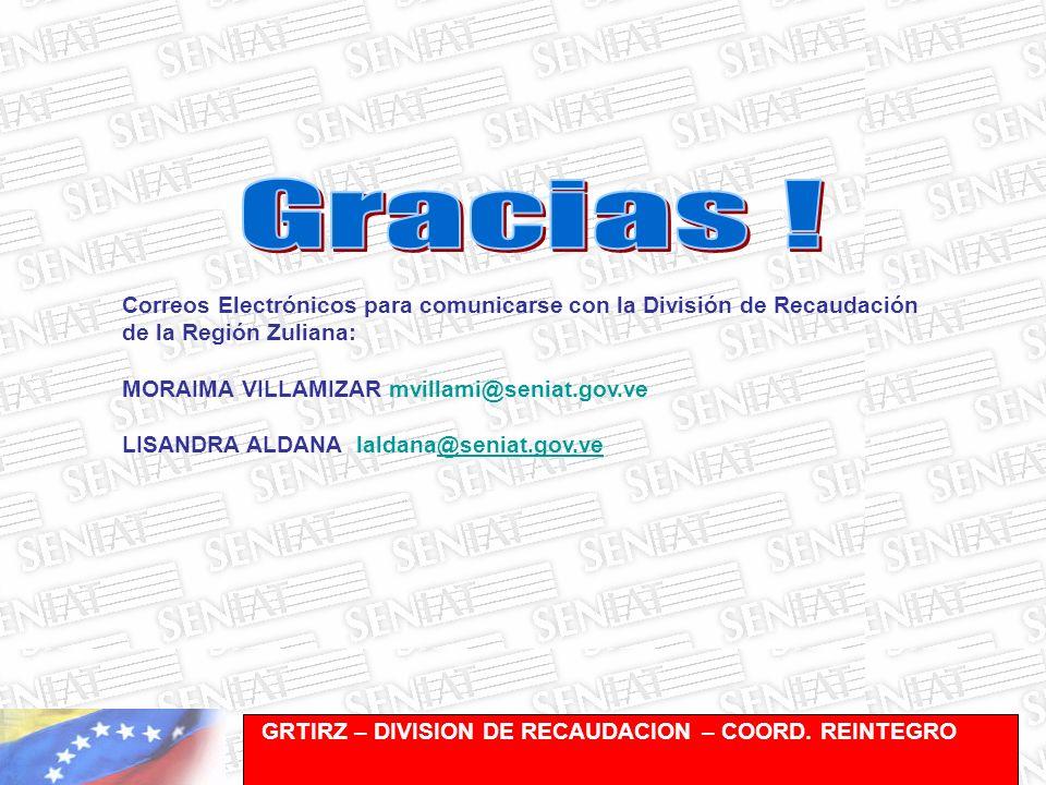 Gerencia de Recaudación-División de Registro y Cuentas Corrientes Correos Electrónicos para comunicarse con la División de Recaudación de la Región Zuliana: MORAIMA VILLAMIZAR mvillami@seniat.gov.ve LISANDRA ALDANA laldana@seniat.gov.ve@seniat.gov.ve GRTIRZ – DIVISION DE RECAUDACION – COORD.