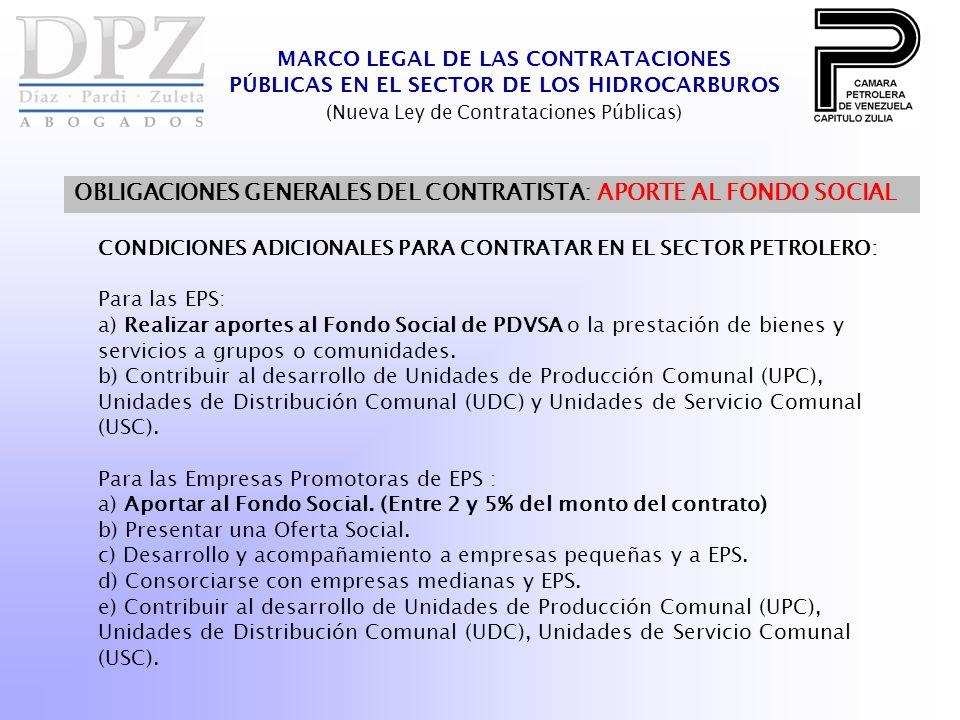 MARCO LEGAL DE LAS CONTRATACIONES PÚBLICAS EN EL SECTOR DE LOS HIDROCARBUROS (Nueva Ley de Contrataciones Públicas) OBLIGACIONES GENERALES DEL CONTRATISTA: APORTE AL FONDO SOCIAL CONDICIONES ADICIONALES PARA CONTRATAR EN EL SECTOR PETROLERO: Para las EPS: a) Realizar aportes al Fondo Social de PDVSA o la prestación de bienes y servicios a grupos o comunidades.