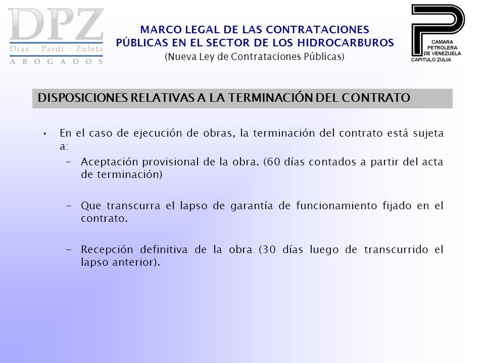 MARCO LEGAL DE LAS CONTRATACIONES PÚBLICAS EN EL SECTOR DE LOS HIDROCARBUROS (Nueva Ley de Contrataciones Públicas) DISPOSICIONES RELATIVAS A LA TERMINACIÓN DEL CONTRATO En el caso de ejecución de obras, la terminación del contrato está sujeta a: –Aceptación provisional de la obra.