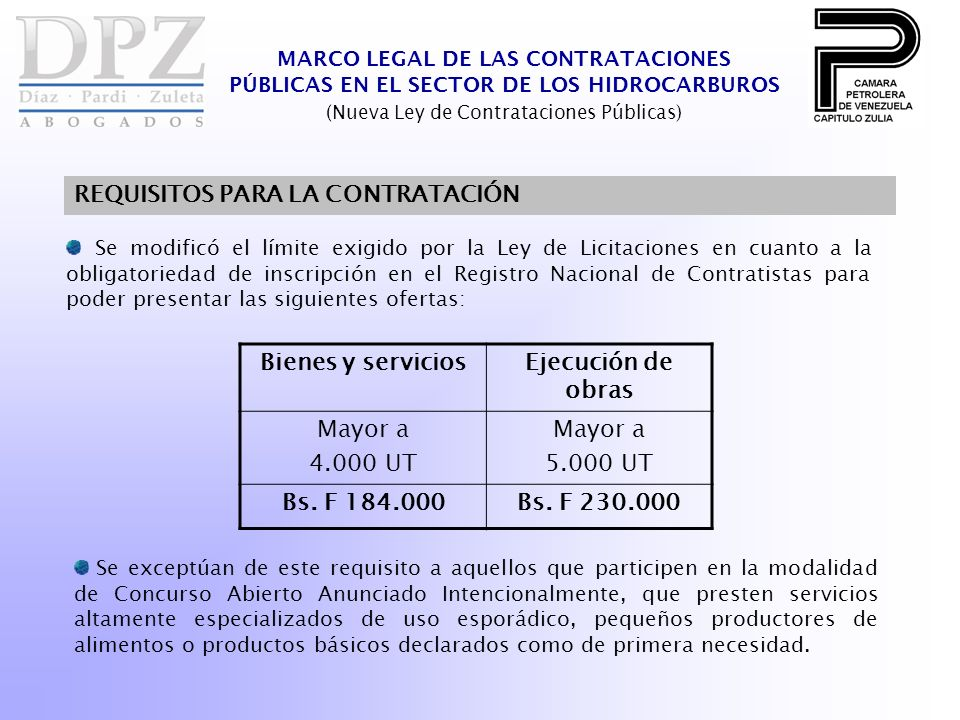 Se modificó el límite exigido por la Ley de Licitaciones en cuanto a la obligatoriedad de inscripción en el Registro Nacional de Contratistas para poder presentar las siguientes ofertas: MARCO LEGAL DE LAS CONTRATACIONES PÚBLICAS EN EL SECTOR DE LOS HIDROCARBUROS (Nueva Ley de Contrataciones Públicas) REQUISITOS PARA LA CONTRATACIÓN Bienes y serviciosEjecución de obras Mayor a 4.000 UT Mayor a 5.000 UT Bs.