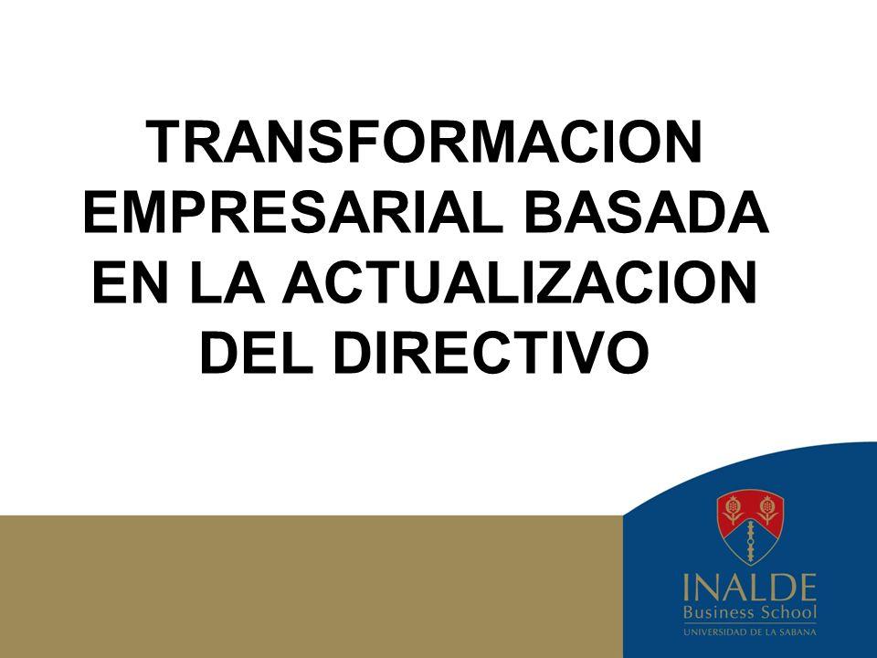 INALDE - Business School 2011 2 TRANSFORMACION EMPRESARIAL: ACTUALIZACION DEL DIRECTIVO