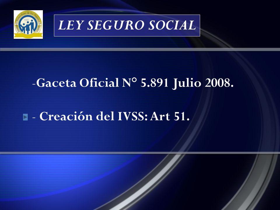 -Gaceta Oficial N° 5.891 Julio 2008. - Creación del IVSS: Art 51. LEY SEGURO SOCIAL