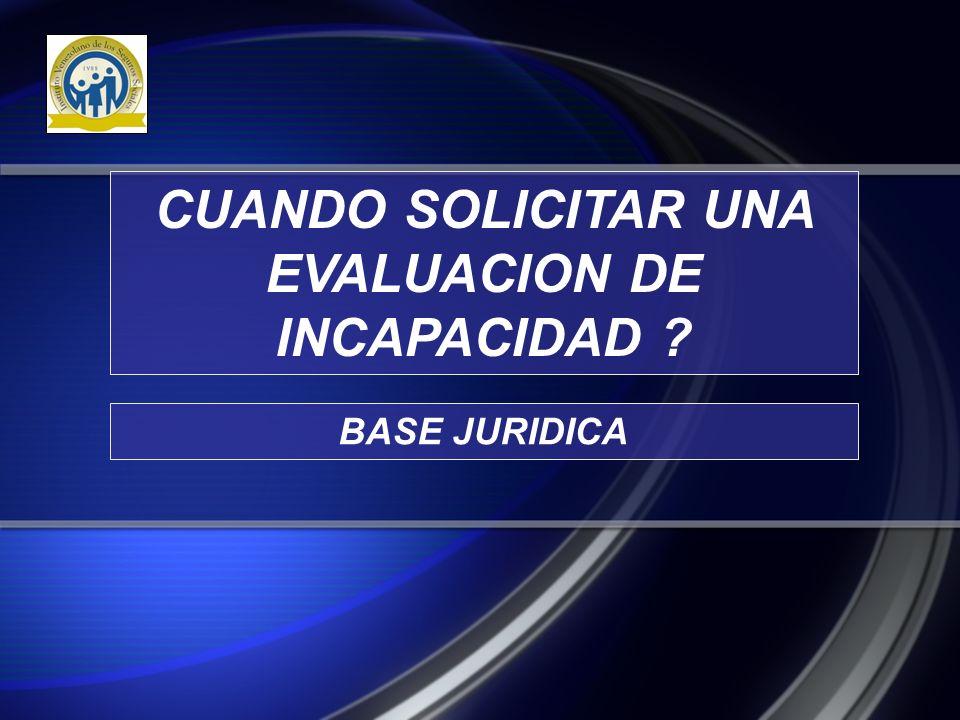 CUANDO SOLICITAR UNA EVALUACION DE INCAPACIDAD ? BASE JURIDICA