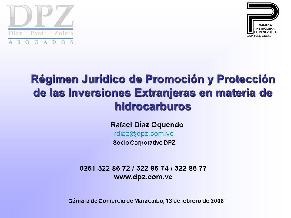 Régimen Jurídico de Promoción y Protección de las Inversiones Extranjeras en materia de hidrocarburos Rafael Díaz Oquendo rdiaz@dpz.com.ve rdiaz@dpz.com.ve Socio Corporativo DPZ 0261 322 86 72 / 322 86 74 / 322 86 77 www.dpz.com.ve Cámara de Comercio de Maracaibo, 13 de febrero de 2008