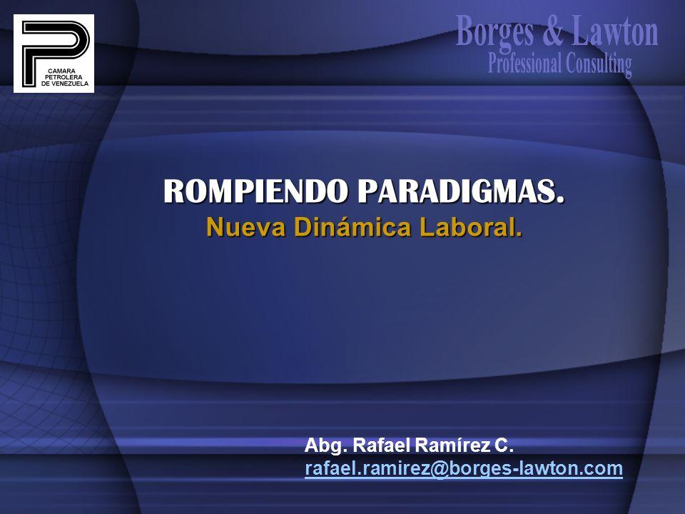 Abg. Rafael Ramírez C. rafael.ramirez@borges-lawton.com ROMPIENDO PARADIGMAS. Nueva Dinámica Laboral.